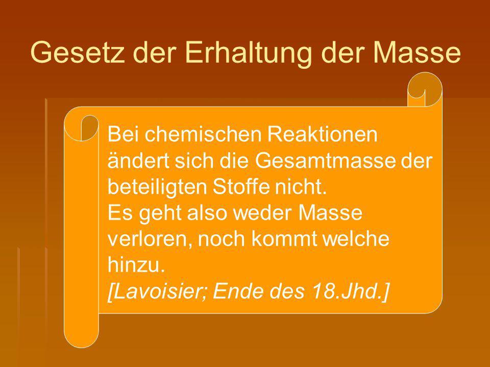 Gesetz der Erhaltung der Masse Bei chemischen Reaktionen ändert sich die Gesamtmasse der beteiligten Stoffe nicht. Es geht also weder Masse verloren,