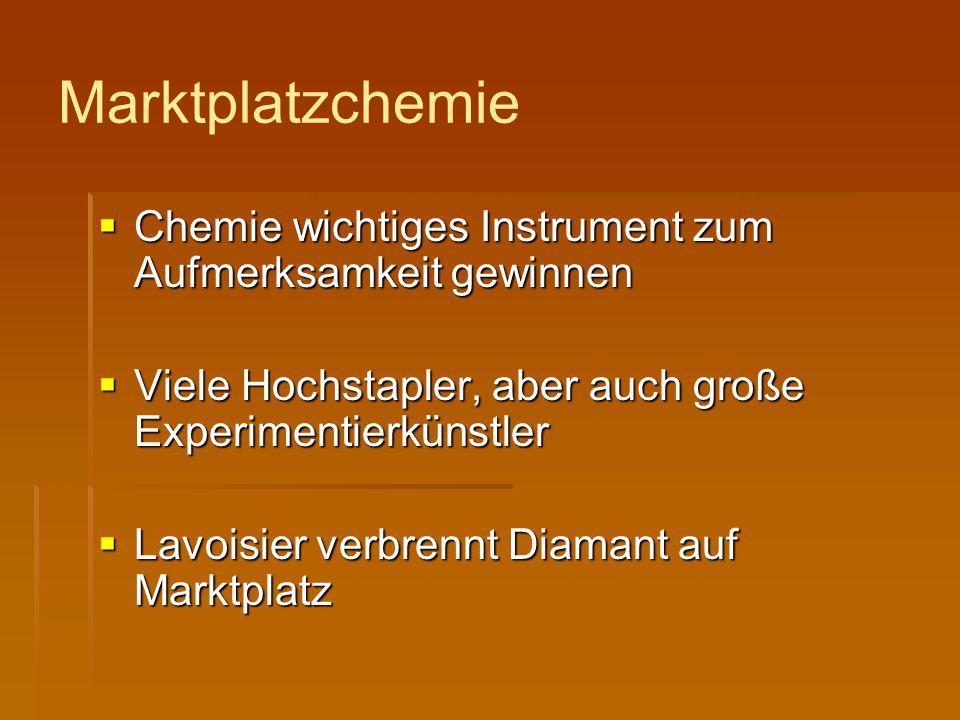 Marktplatzchemie  Chemie wichtiges Instrument zum Aufmerksamkeit gewinnen  Viele Hochstapler, aber auch große Experimentierkünstler  Lavoisier verb