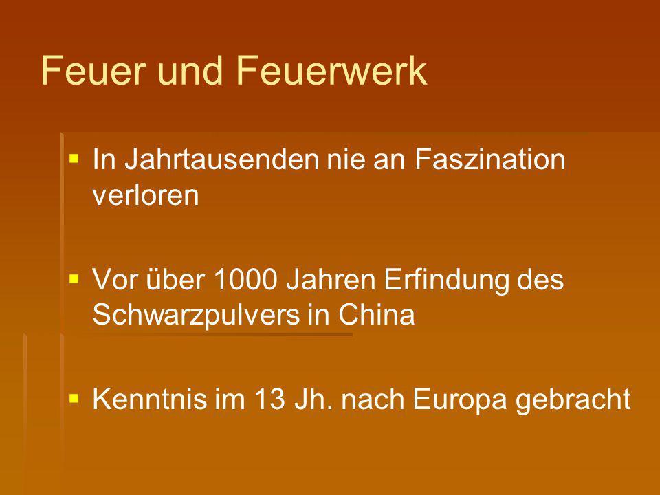 Feuer und Feuerwerk   In Jahrtausenden nie an Faszination verloren   Vor über 1000 Jahren Erfindung des Schwarzpulvers in China   Kenntnis im 13
