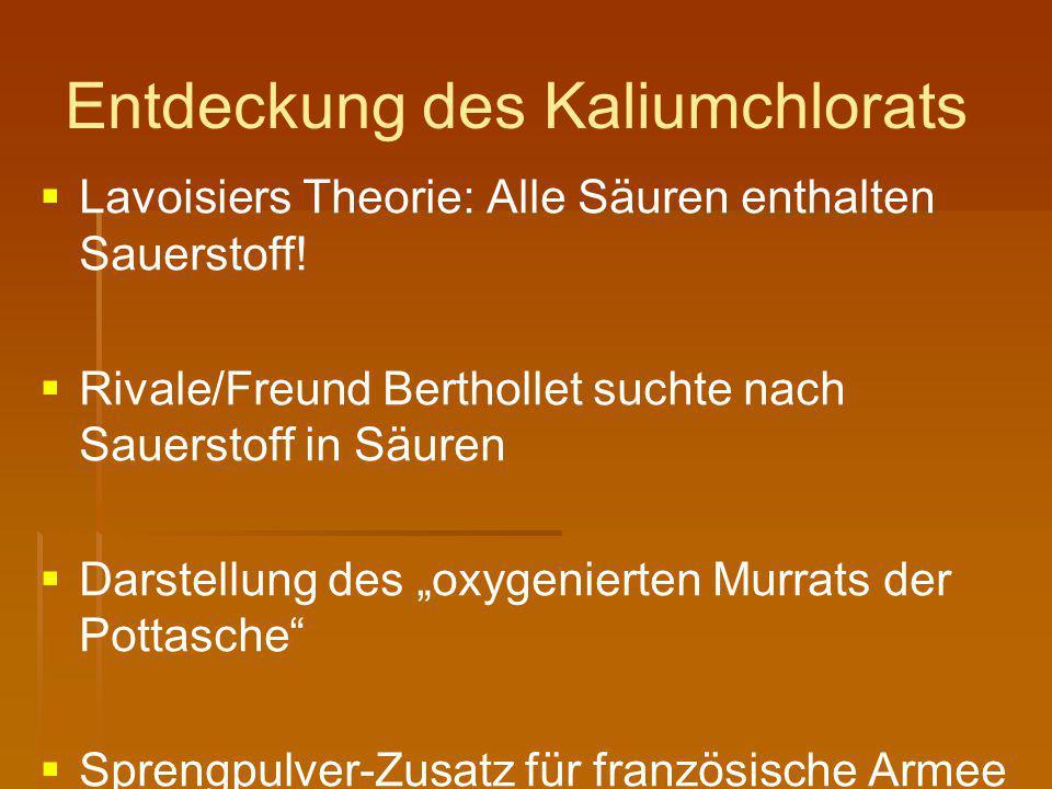 Entdeckung des Kaliumchlorats   Lavoisiers Theorie: Alle Säuren enthalten Sauerstoff!   Rivale/Freund Berthollet suchte nach Sauerstoff in Säuren