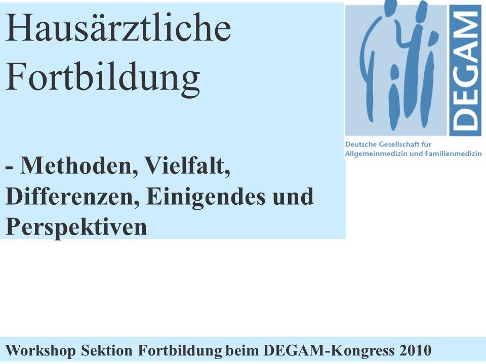 DEGAM Workshop hausärztliche Fortbildung Hausärztliche Fortbildung - Methoden, Vielfalt, Differenzen, Einigendes und Perspektiven Workshop Sektion Fortbildung beim DEGAM-Kongress 2010