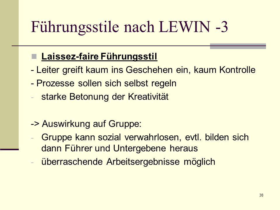 38 Führungsstile nach LEWIN -3 Laissez-faire Führungsstil - Leiter greift kaum ins Geschehen ein, kaum Kontrolle - Prozesse sollen sich selbst regeln - starke Betonung der Kreativität -> Auswirkung auf Gruppe: - Gruppe kann sozial verwahrlosen, evtl.