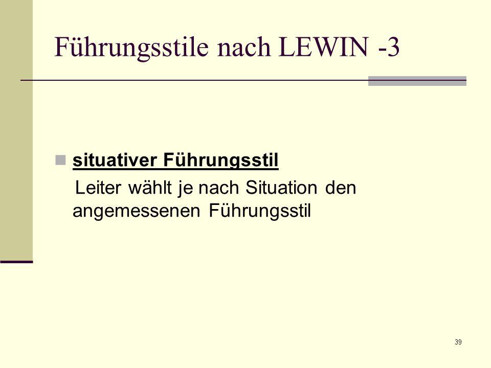 39 Führungsstile nach LEWIN -3 situativer Führungsstil Leiter wählt je nach Situation den angemessenen Führungsstil