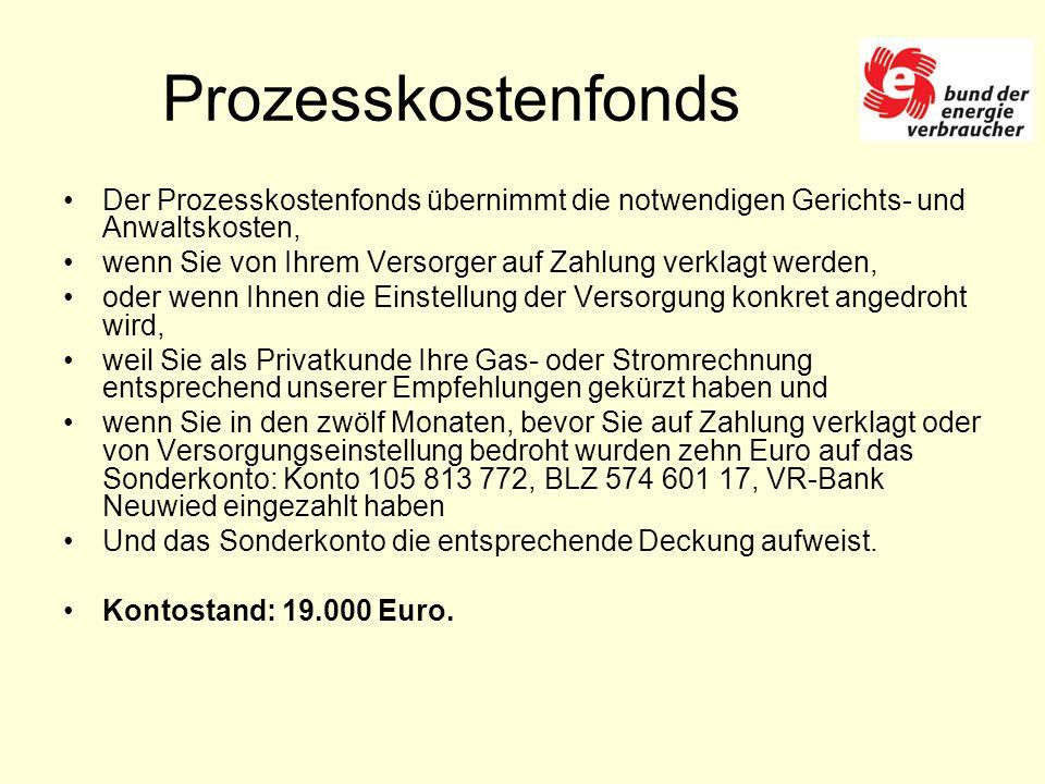 Prozesskostenfonds Der Prozesskostenfonds übernimmt die notwendigen Gerichts- und Anwaltskosten, wenn Sie von Ihrem Versorger auf Zahlung verklagt werden, oder wenn Ihnen die Einstellung der Versorgung konkret angedroht wird, weil Sie als Privatkunde Ihre Gas- oder Stromrechnung entsprechend unserer Empfehlungen gekürzt haben und wenn Sie in den zwölf Monaten, bevor Sie auf Zahlung verklagt oder von Versorgungseinstellung bedroht wurden zehn Euro auf das Sonderkonto: Konto 105 813 772, BLZ 574 601 17, VR-Bank Neuwied eingezahlt haben Und das Sonderkonto die entsprechende Deckung aufweist.
