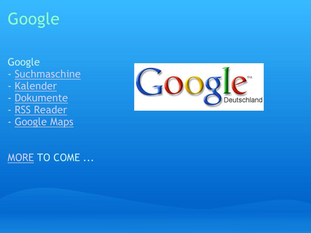 Google Google - Suchmaschine - Kalender - Dokumente - RSS Reader - Google Maps MORE TO COME...SuchmaschineKalenderDokumenteRSS ReaderGoogle Maps MORE