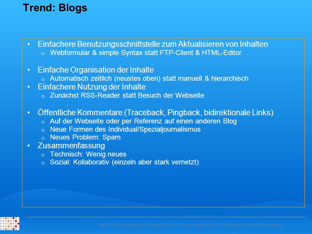  FZI Forschungszentrum Informatik (fzi.de) | Forschungsbereich IPE: Information, Process, Engineering Trend: Blogs Einfachere Benutzungsschnittstelle zum Aktualisieren von Inhalten o Webformular & simple Syntax statt FTP-Client & HTML-Editor Einfache Organisation der Inhalte o Automatisch zeitlich (neustes oben) statt manuell & hierarchisch Einfachere Nutzung der Inhalte o Zunächst RSS-Reader statt Besuch der Webseite Öffentliche Kommentare (Traceback, Pingback, bidirektionale Links) o Auf der Webseite oder per Referenz auf einen anderen Blog o Neue Formen des Individual/Spezialjournalismus o Neues Problem: Spam Zusammenfassung o Technisch: Wenig neues o Sozial: Kollaborativ (einzeln aber stark vernetzt)