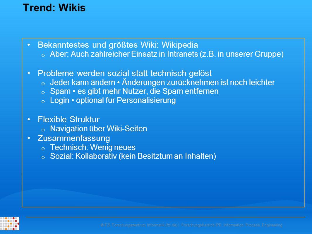 FZI Forschungszentrum Informatik (fzi.de) | Forschungsbereich IPE: Information, Process, Engineering Trend: Wikis Bekanntestes und größtes Wiki: Wikipedia o Aber: Auch zahlreicher Einsatz in Intranets (z.B.