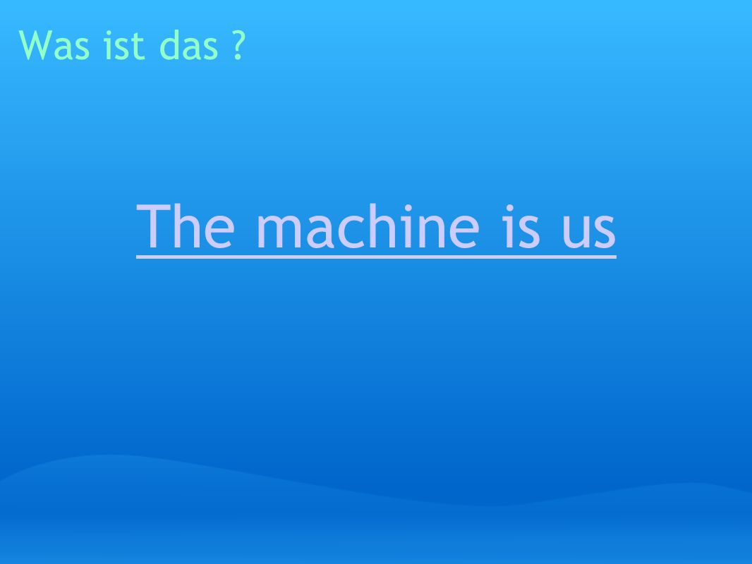 Was ist das ? The machine is us