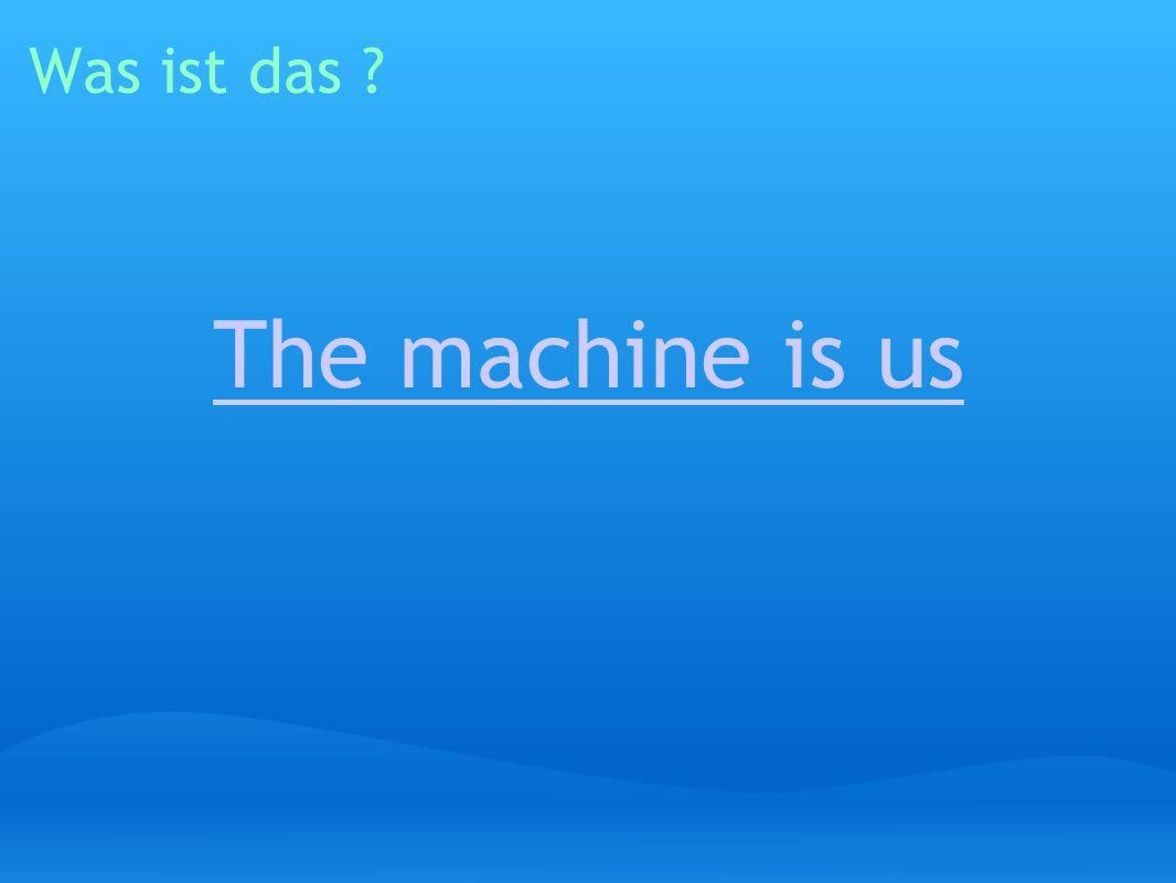 Was ist das The machine is us