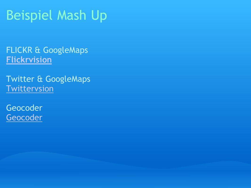 Beispiel Mash Up FLICKR & GoogleMaps Flickrvision Flickrvision Twitter & GoogleMaps Twittervsion Geocoder Geocoder Twittervsion Geocoder