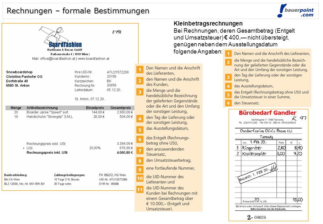 Rechnungen – formale Bestimmungen Kleinbetragsrechnungen Bei Rechnungen, deren Gesamtbetrag (Entgelt und Umsatzsteuer) € 400,— nicht übersteigt, genügen neben dem Ausstellungsdatum folgende Angaben: