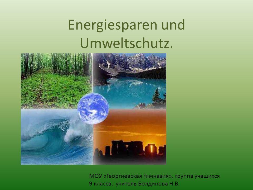 Energiesparen und Umweltschutz. МОУ «Георгиевская гимназия», группа учащихся 9 класса, учитель Болдинова Н.В.
