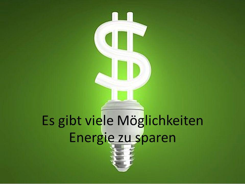 Es gibt viele Möglichkeiten Energie zu sparen