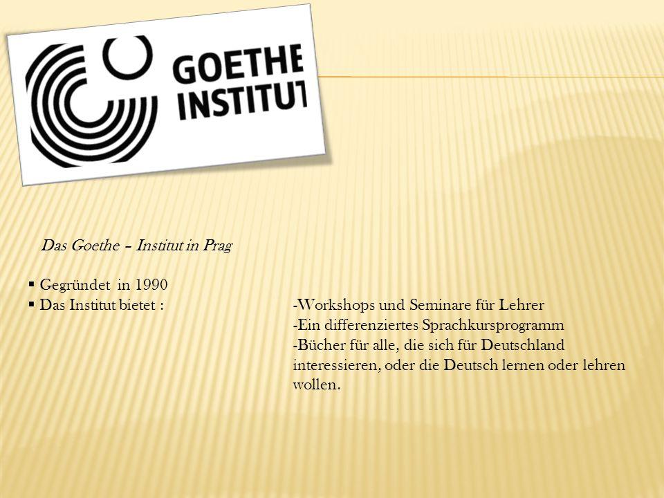 Das Goethe – Institut in Prag  Gegründet in 1990  Das Institut bietet :-Workshops und Seminare für Lehrer -Ein differenziertes Sprachkursprogramm -Bücher für alle, die sich für Deutschland interessieren, oder die Deutsch lernen oder lehren wollen.