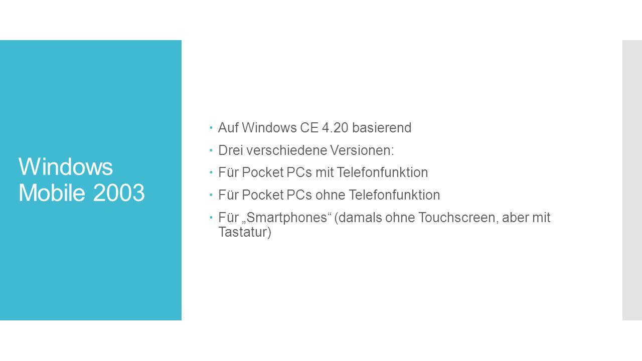 """Windows Mobile 2003  Auf Windows CE 4.20 basierend  Drei verschiedene Versionen:  Für Pocket PCs mit Telefonfunktion  Für Pocket PCs ohne Telefonfunktion  Für """"Smartphones (damals ohne Touchscreen, aber mit Tastatur)"""
