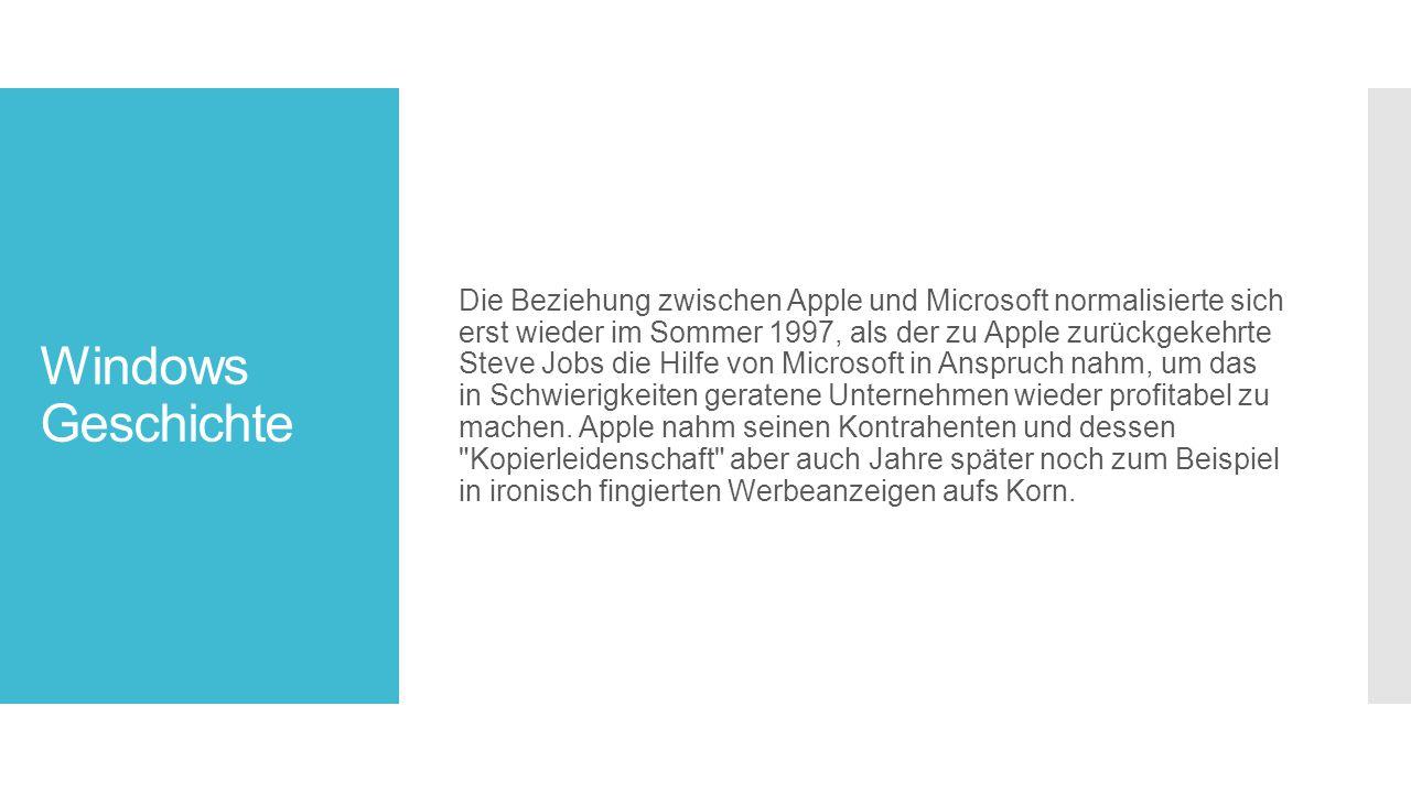 Windows Geschichte Die Beziehung zwischen Apple und Microsoft normalisierte sich erst wieder im Sommer 1997, als der zu Apple zurückgekehrte Steve Jobs die Hilfe von Microsoft in Anspruch nahm, um das in Schwierigkeiten geratene Unternehmen wieder profitabel zu machen.