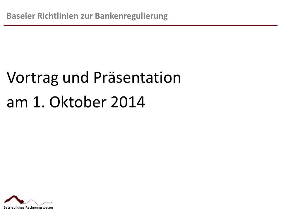 Betriebliches Rechnungswesen Baseler Richtlinien zur Bankenregulierung Vortrag und Präsentation am 1. Oktober 2014