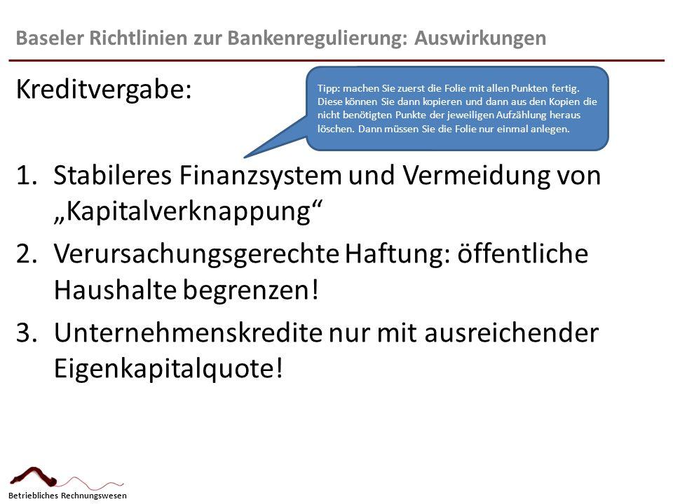 """Betriebliches Rechnungswesen Baseler Richtlinien zur Bankenregulierung: Auswirkungen Kreditvergabe: 1.Stabileres Finanzsystem und Vermeidung von """"Kapi"""