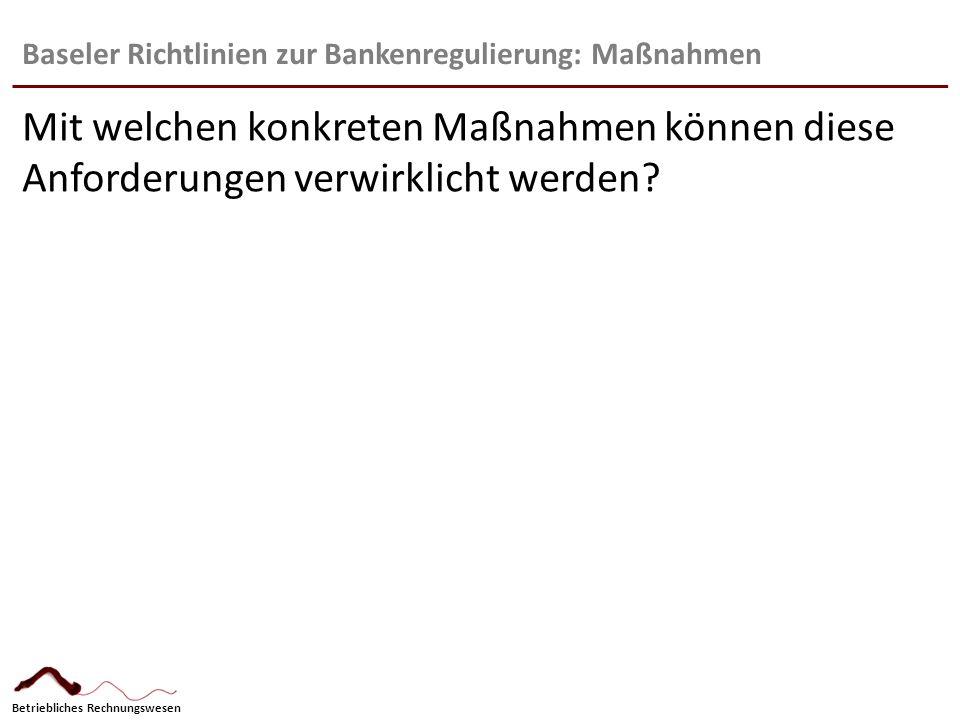 Betriebliches Rechnungswesen Baseler Richtlinien zur Bankenregulierung: Maßnahmen Mit welchen konkreten Maßnahmen können diese Anforderungen verwirkli