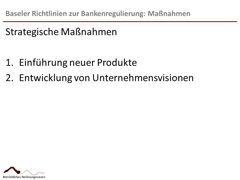 Betriebliches Rechnungswesen Baseler Richtlinien zur Bankenregulierung: Maßnahmen Strategische Maßnahmen 1.Einführung neuer Produkte 2.Entwicklung von