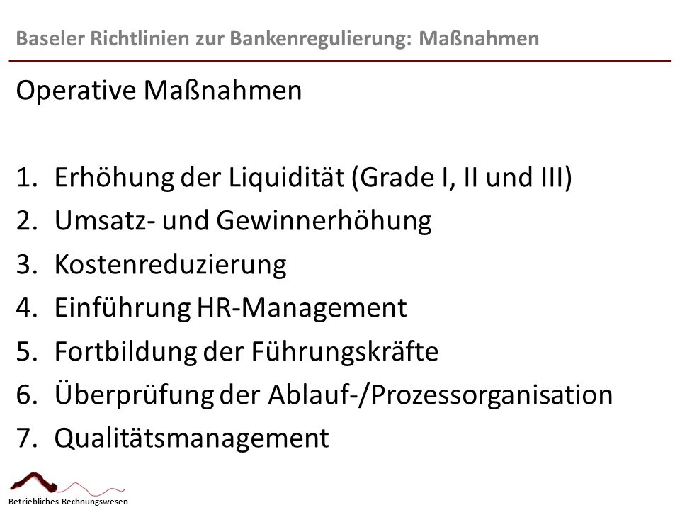 Betriebliches Rechnungswesen Baseler Richtlinien zur Bankenregulierung: Maßnahmen Operative Maßnahmen 1.Erhöhung der Liquidität (Grade I, II und III)