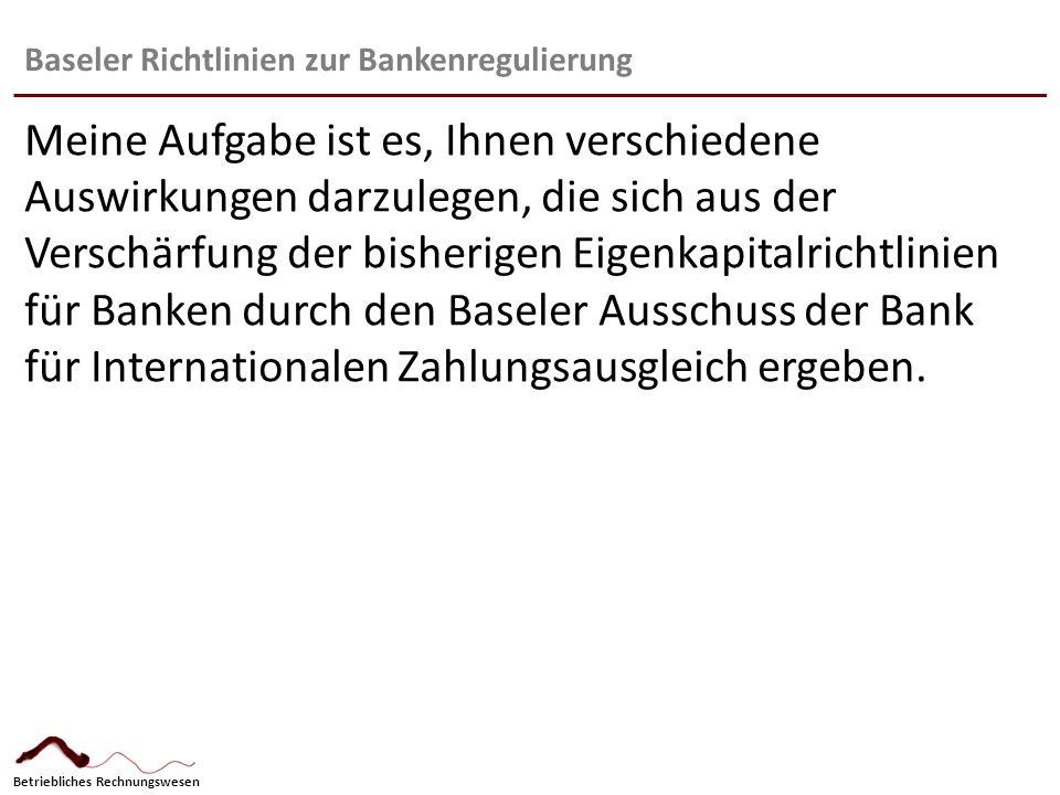 Betriebliches Rechnungswesen Baseler Richtlinien zur Bankenregulierung Meine Aufgabe ist es, Ihnen verschiedene Auswirkungen darzulegen, die sich aus