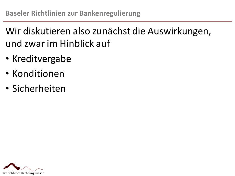 Betriebliches Rechnungswesen Baseler Richtlinien zur Bankenregulierung Wir diskutieren also zunächst die Auswirkungen, und zwar im Hinblick auf Kredit