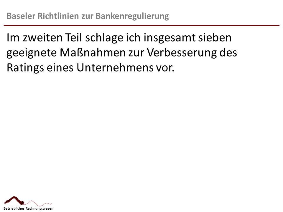 Betriebliches Rechnungswesen Baseler Richtlinien zur Bankenregulierung: Auswirkungen Sicherheiten: 1.Kontinuierliche Erhöhung des Kernkapitals 2.Erhöhung der Eigenmittelvorsorge