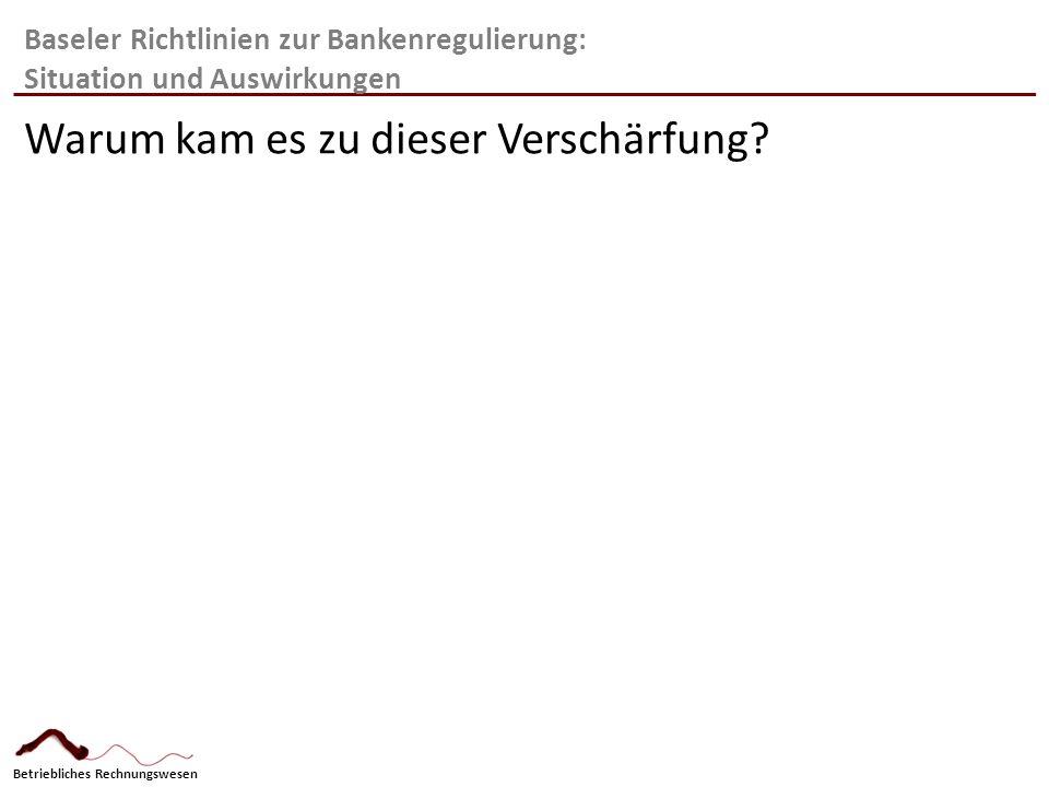 Betriebliches Rechnungswesen Baseler Richtlinien zur Bankenregulierung: Auswirkungen Sicherheiten: 1.Kontinuierliche Erhöhung des Kernkapitals 2.Erhöhung der Eigenmittelvorsorge 3.Sicherheiten beeinflussen die Konditionen