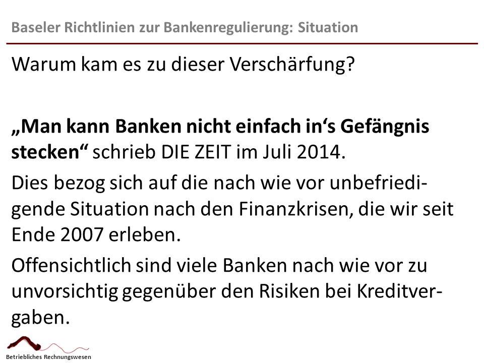 Betriebliches Rechnungswesen Baseler Richtlinien zur Bankenregulierung: Situation Unter dem Begriff BASEL III sind jetzt seit 2013 verschärfte Regularien gültig, die in der EU seit 1.