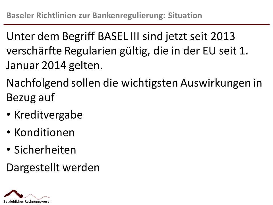 Betriebliches Rechnungswesen Baseler Richtlinien zur Bankenregulierung: Situation Unter dem Begriff BASEL III sind jetzt seit 2013 verschärfte Regular