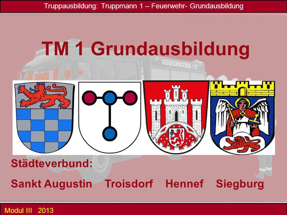 Truppausbildung: Truppmann 1 – Feuerwehr- Grundausbildung Modul III 2013 Städteverbund: Sankt Augustin Troisdorf Hennef Siegburg TM 1 Grundausbildung