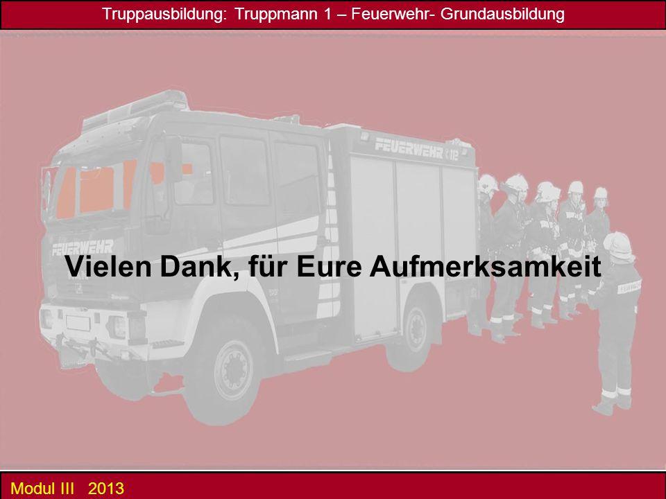 Truppausbildung: Truppmann 1 – Feuerwehr- Grundausbildung Modul III 2013 Vielen Dank, für Eure Aufmerksamkeit