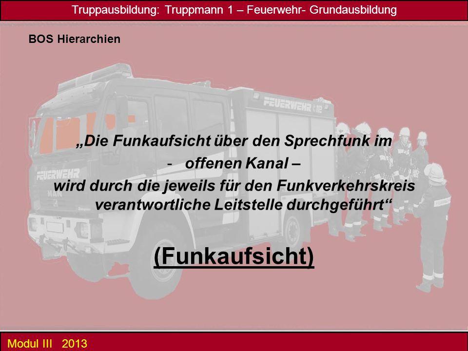 """Truppausbildung: Truppmann 1 – Feuerwehr- Grundausbildung Modul III 2013 BOS Hierarchien """"Die Funkaufsicht über den Sprechfunk im -offenen Kanal – wir"""