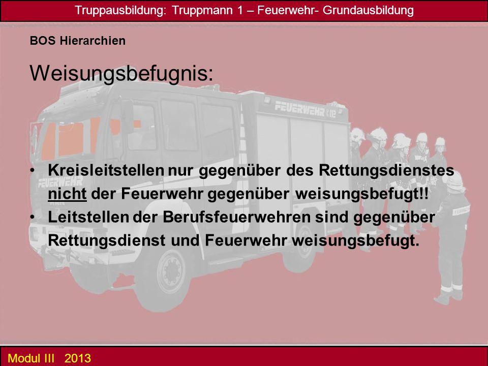 Truppausbildung: Truppmann 1 – Feuerwehr- Grundausbildung Modul III 2013 BOS Hierarchien Weisungsbefugnis: Kreisleitstellen nur gegenüber des Rettungsdienstes nicht der Feuerwehr gegenüber weisungsbefugt!.