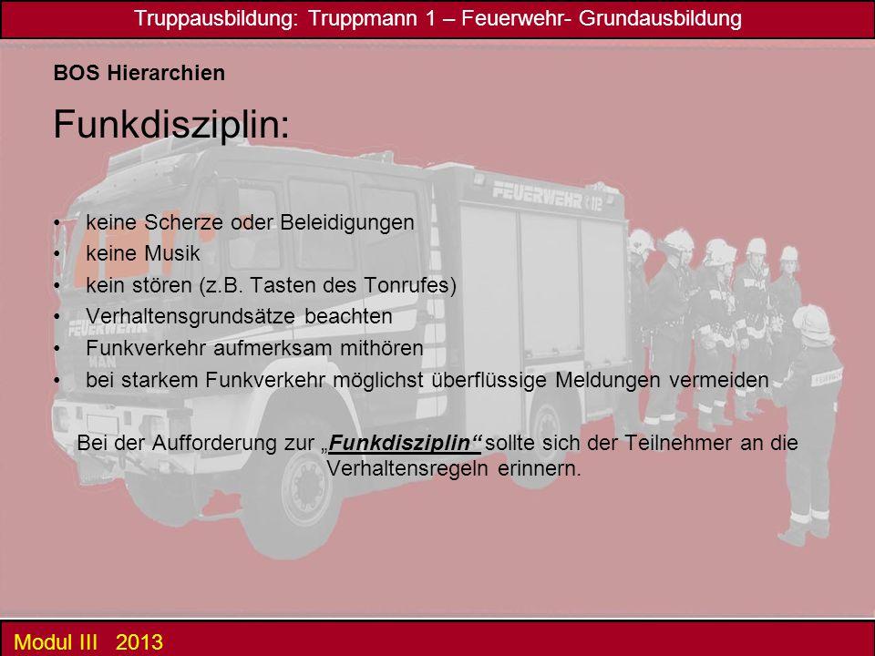 Truppausbildung: Truppmann 1 – Feuerwehr- Grundausbildung Modul III 2013 BOS Hierarchien Funkdisziplin: keine Scherze oder Beleidigungen keine Musik k