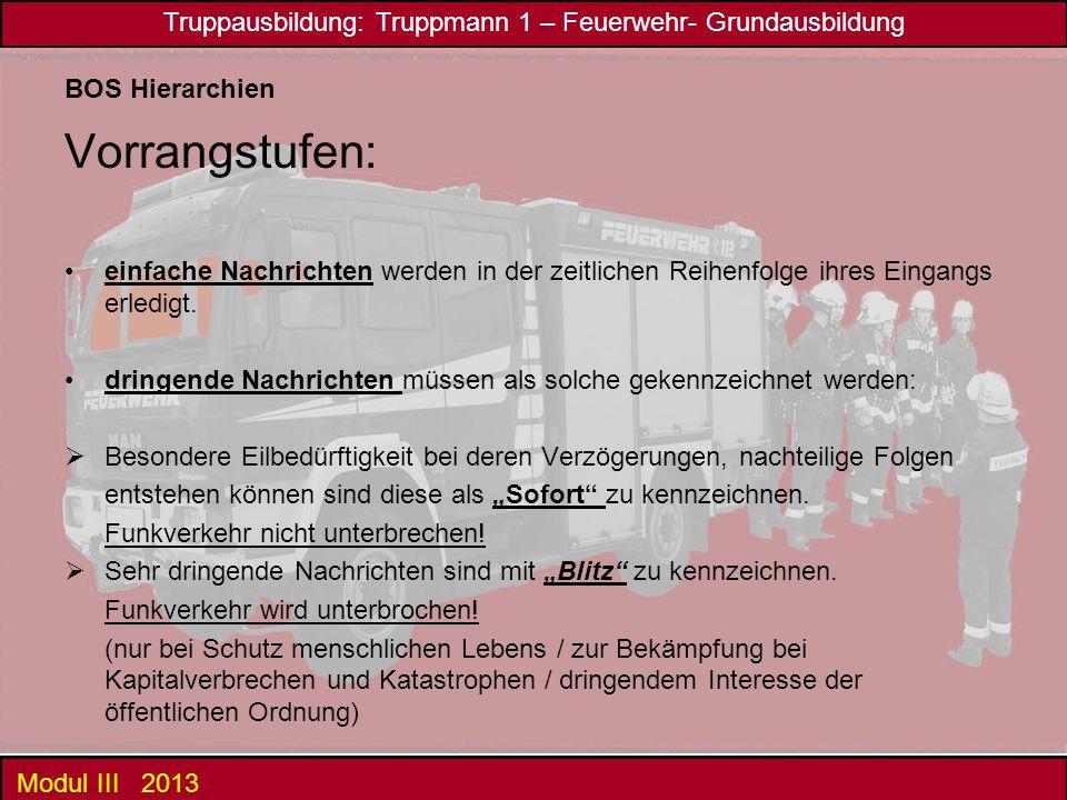 Truppausbildung: Truppmann 1 – Feuerwehr- Grundausbildung Modul III 2013 BOS Hierarchien Vorrangstufen: einfache Nachrichten werden in der zeitlichen