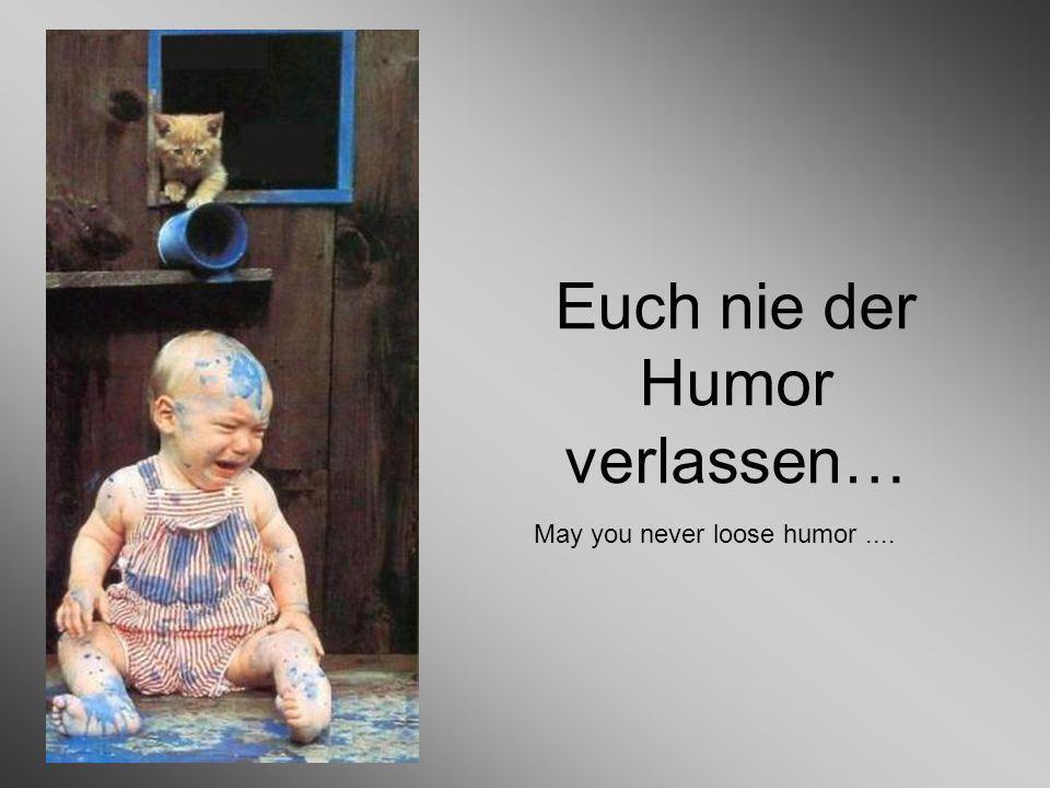 Euch nie der Humor verlassen… May you never loose humor....