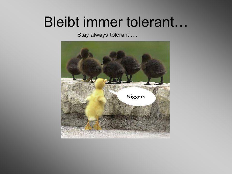 Bleibt immer tolerant… Stay always tolerant....