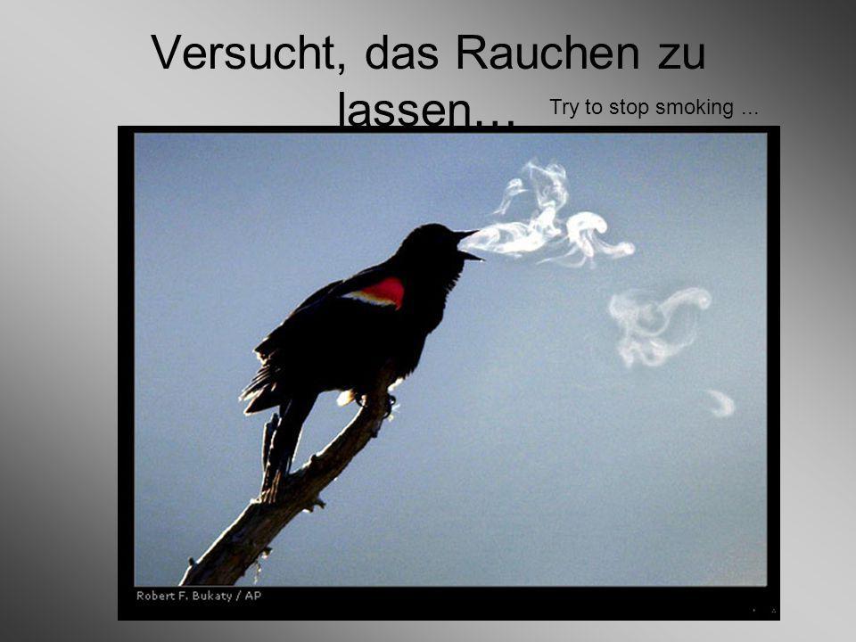Versucht, das Rauchen zu lassen… Try to stop smoking...