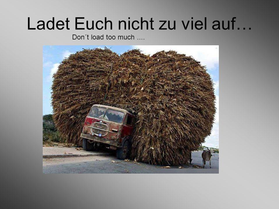 Ladet Euch nicht zu viel auf… Don´t load too much....
