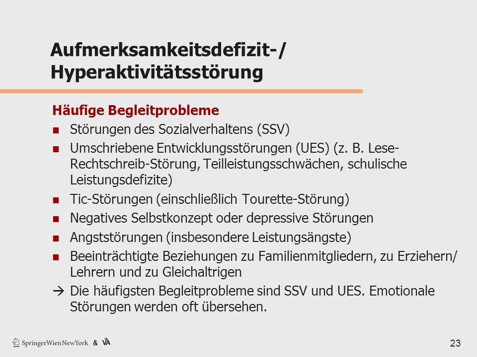 23 Aufmerksamkeitsdefizit-/ Hyperaktivitätsstörung Häufige Begleitprobleme Störungen des Sozialverhaltens (SSV) Umschriebene Entwicklungsstörungen (UE