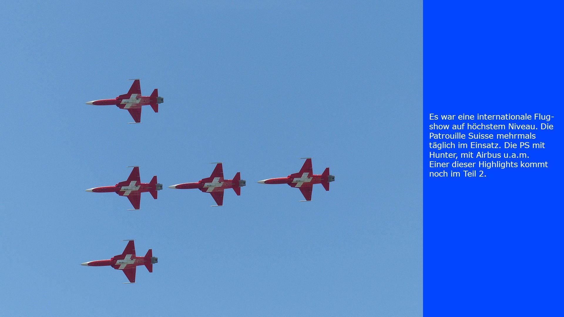 Es war eine internationale Flug- show auf höchstem Niveau. Die Patrouille Suisse mehrmals täglich im Einsatz. Die PS mit Hunter, mit Airbus u.a.m. Ein