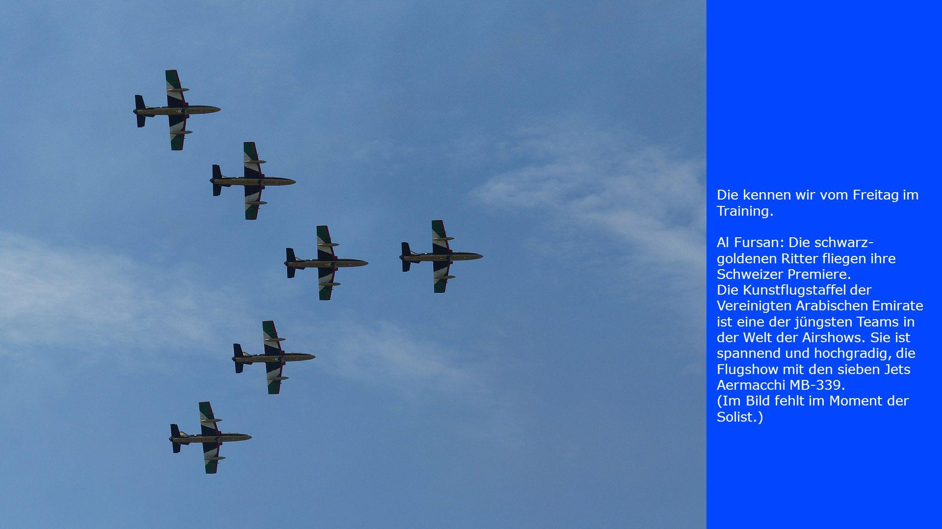 Die kennen wir vom Freitag im Training. Al Fursan: Die schwarz- goldenen Ritter fliegen ihre Schweizer Premiere. Die Kunstflugstaffel der Vereinigten