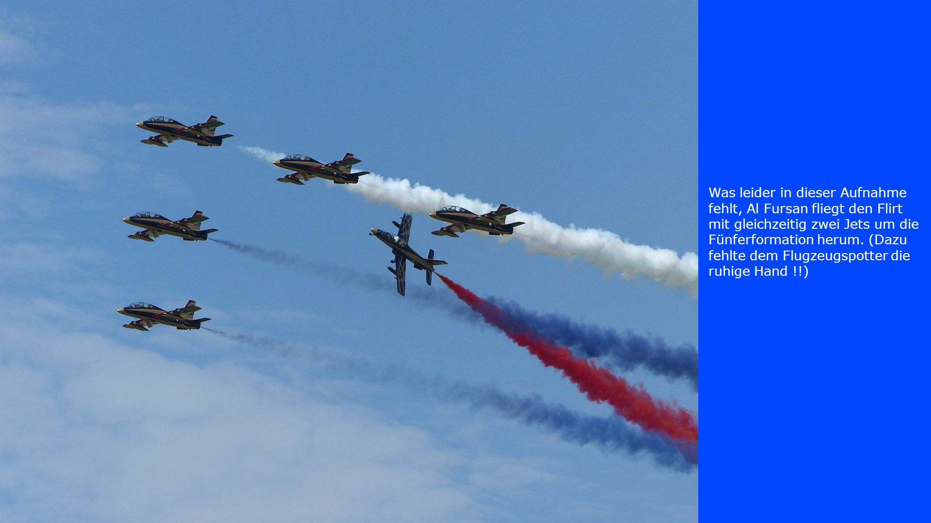 Was leider in dieser Aufnahme fehlt, Al Fursan fliegt den Flirt mit gleichzeitig zwei Jets um die Fünferformation herum. (Dazu fehlte dem Flugzeugspot
