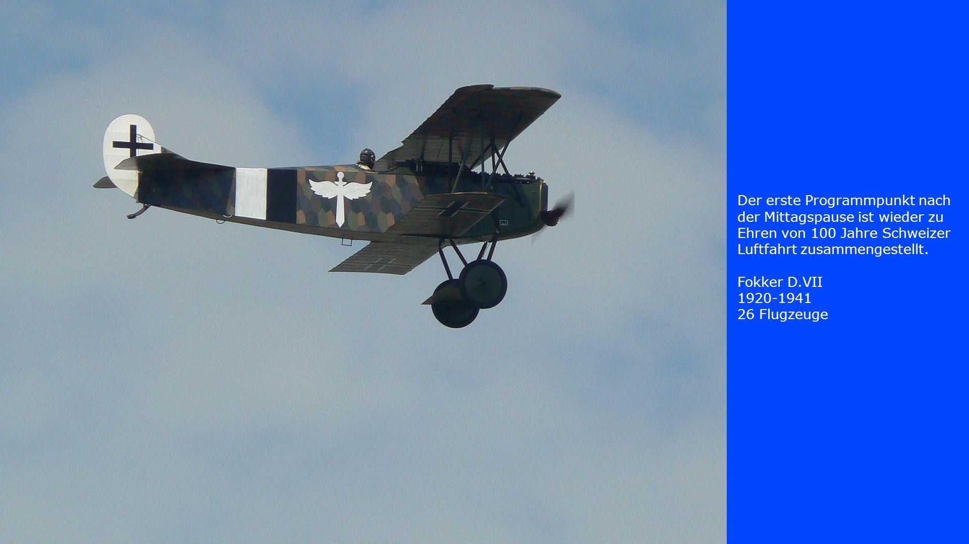 Der erste Programmpunkt nach der Mittagspause ist wieder zu Ehren von 100 Jahre Schweizer Luftfahrt zusammengestellt. Fokker D.VII 1920-1941 26 Flugze