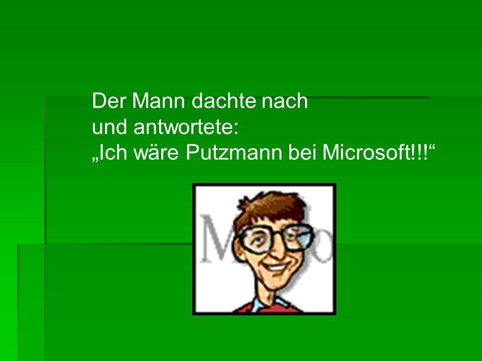 """Der Mann dachte nach und antwortete: """"Ich wäre Putzmann bei Microsoft!!!"""""""