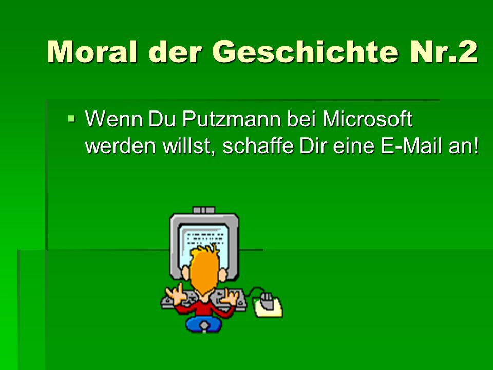 Moral der Geschichte Nr.2 WWWWenn Du Putzmann bei Microsoft werden willst, schaffe Dir eine E-Mail an!
