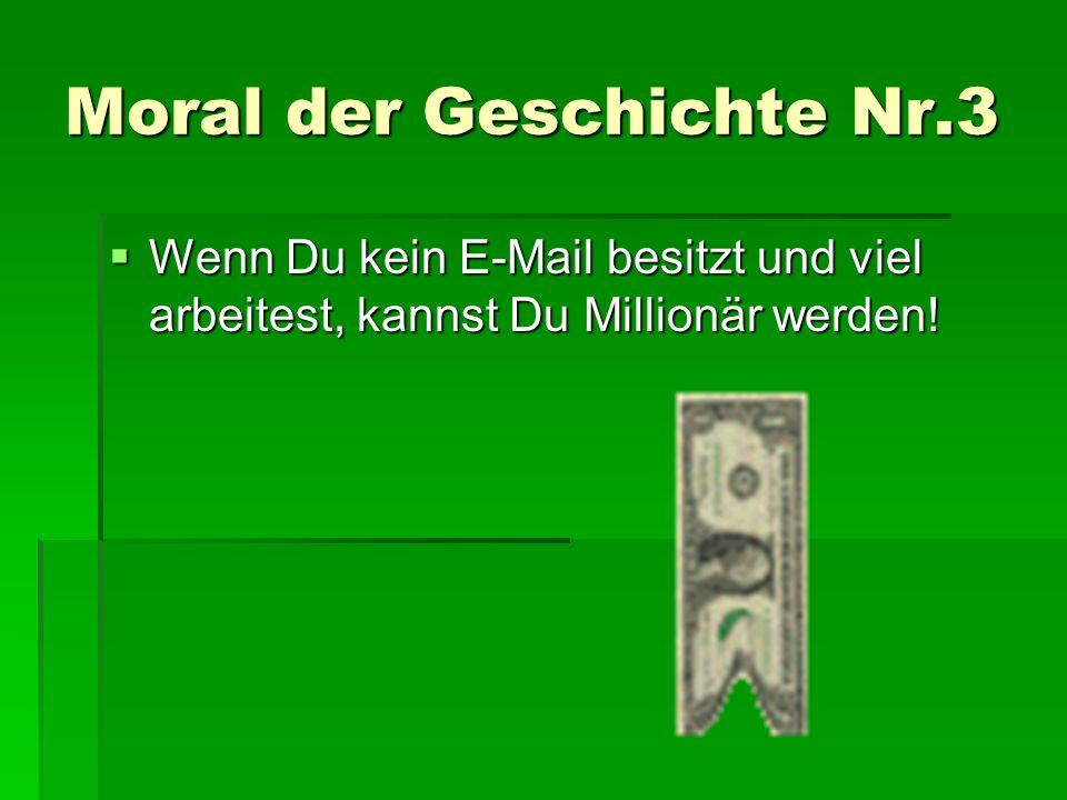 Moral der Geschichte Nr.3 WWWWenn Du kein E-Mail besitzt und viel arbeitest, kannst Du Millionär werden!