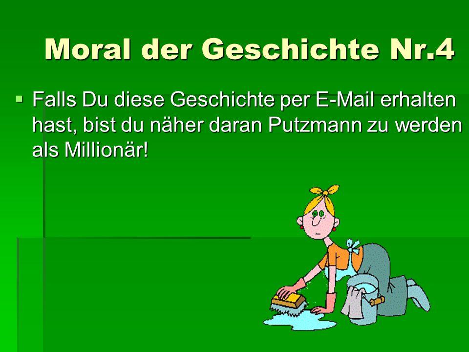Moral der Geschichte Nr.4 FFFFalls Du diese Geschichte per E-Mail erhalten hast, bist du näher daran Putzmann zu werden als Millionär!